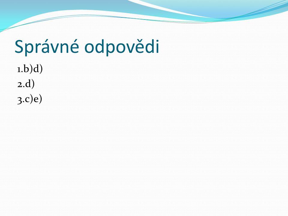 Správné odpovědi 1.b)d) 2.d) 3.c)e)