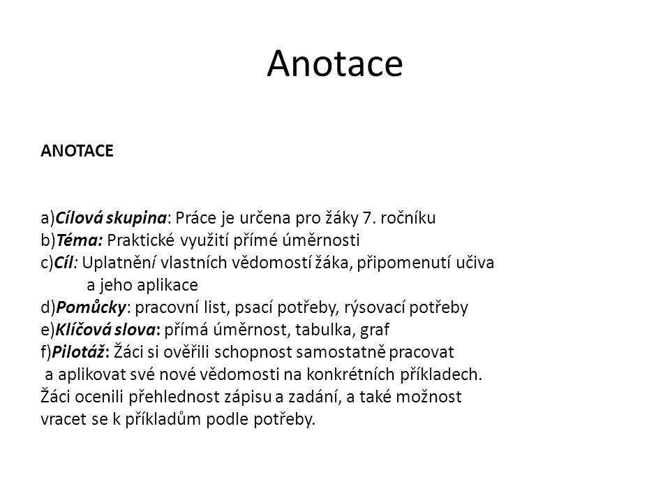Anotace ANOTACE a)Cílová skupina: Práce je určena pro žáky 7. ročníku b)Téma: Praktické využití přímé úměrnosti c)Cíl: Uplatnění vlastních vědomostí ž