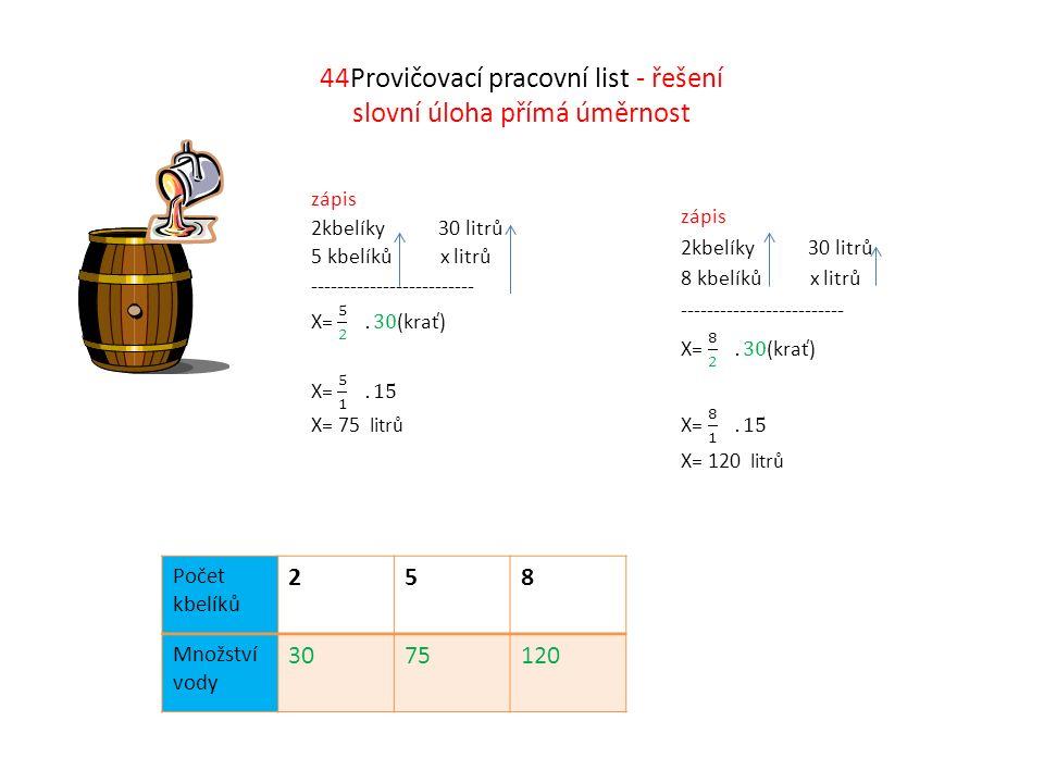44Provičovací pracovní list - řešení slovní úloha přímá úměrnost Počet kbelíků 258 Množství vody 3075120