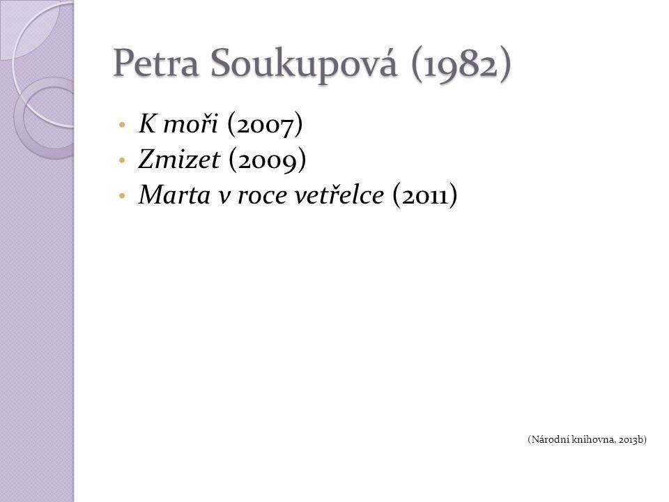 Petra Soukupová (1982) K moři (2007) Zmizet (2009) Marta v roce vetřelce (2011) (Národní knihovna, 2013b)
