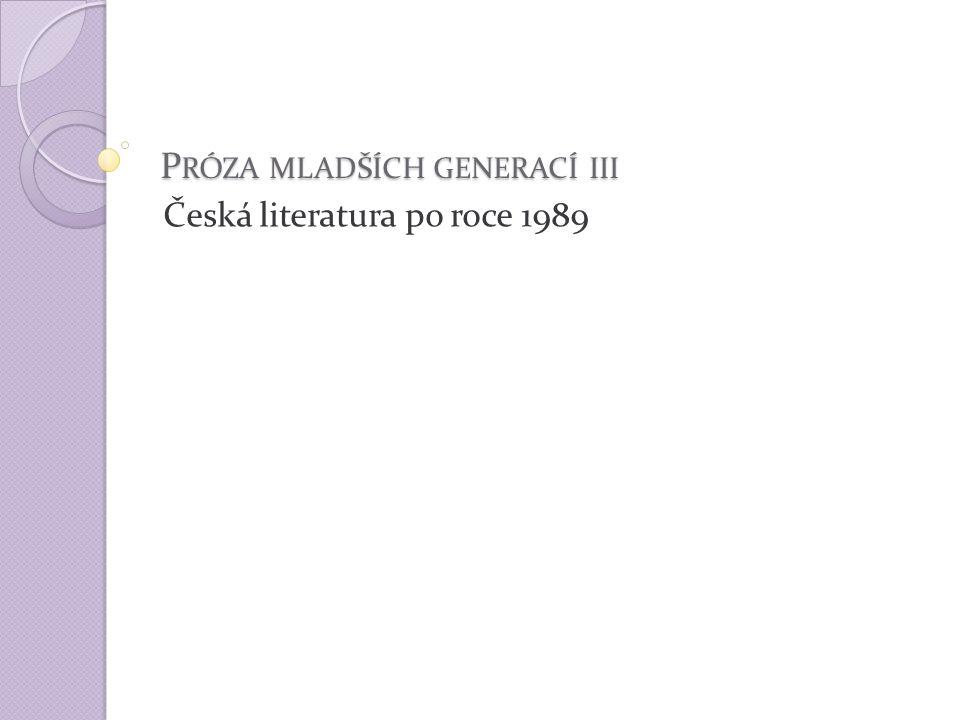 P RÓZA MLADŠÍCH GENERACÍ III Česká literatura po roce 1989