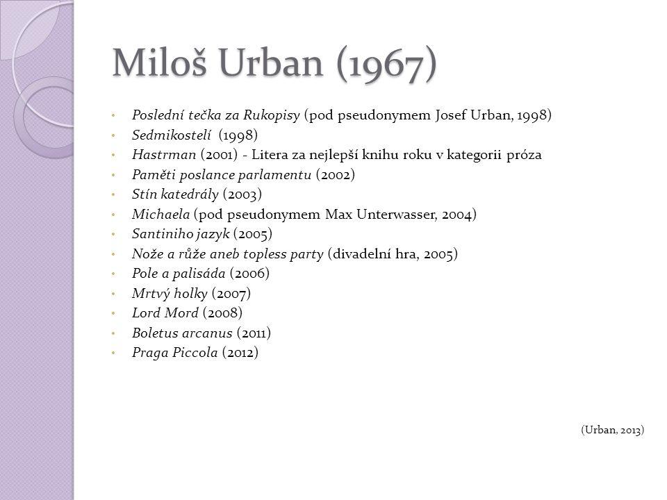 Miloš Urban (1967) Poslední tečka za Rukopisy (pod pseudonymem Josef Urban, 1998) Sedmikostelí (1998) Hastrman (2001) - Litera za nejlepší knihu roku v kategorii próza Paměti poslance parlamentu (2002) Stín katedrály (2003) Michaela (pod pseudonymem Max Unterwasser, 2004) Santiniho jazyk (2005) Nože a růže aneb topless party (divadelní hra, 2005) Pole a palisáda (2006) Mrtvý holky (2007) Lord Mord (2008) Boletus arcanus (2011) Praga Piccola (2012) (Urban, 2013)