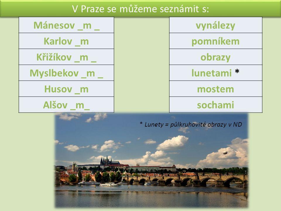V Praze se můžeme seznámit s: Mánesov _m _ Karlov _m Křižíkov _m _ Myslbekov _m _ Husov _m Alšov _m_ vynálezy pomníkem obrazy lunetami * mostem sochami * Lunety = půlkruhovité obrazy v ND