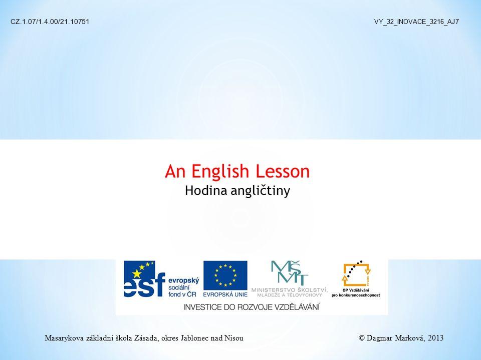 An English Lesson Hodina angličtiny CZ.1.07/1.4.00/21.10751 VY_32_INOVACE_3216_AJ7 © Dagmar Marková, 2013 Masarykova základní škola Zásada, okres Jabl