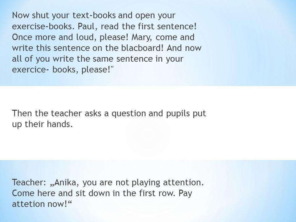 Nyní se podíváme na některé další školní příkazy: Start reading ( writining, singing, drawing) začni (začněte) číst, psát, zpívat, kreslit Go on reading (writening, singing, drawing) pokračuj(pokračujte) ve čtení, psaní, zpívání, kreslní Stop reading ( writening, singing, talking,drawing) přestaň (přestaňte) číst, psát, zpívat, mluvit Take your books - vezměte si knihy; Put your books on the desk – položte si knihy na lavic Go,come to the blackboard - jdi, pojď k tabuli Speak louder, please – mluv hlasitěji, prosím