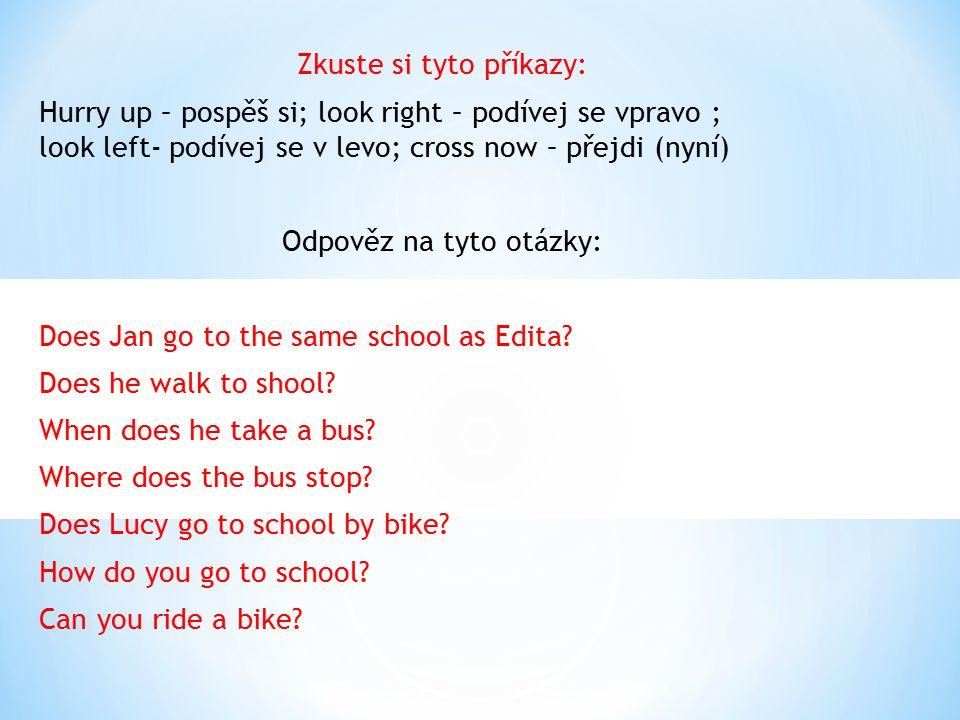 Zkuste si tyto příkazy: Hurry up – pospěš si; look right – podívej se vpravo ; look left- podívej se v levo; cross now – přejdi (nyní) Odpověz na tyto otázky: Does Jan go to the same school as Edita.