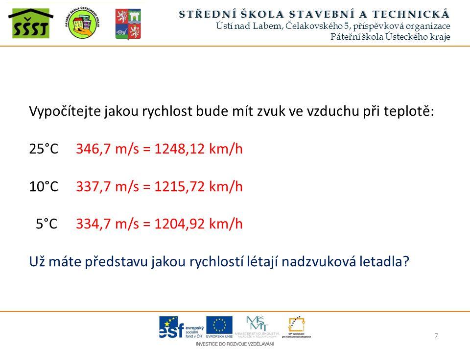 7 STŘEDNÍ ŠKOLA STAVEBNÍ A TECHNICKÁSTŘEDNÍ ŠKOLA STAVEBNÍ A TECHNICKÁ Ústí nad Labem, Čelakovského 5, příspěvková organizace Páteřní škola Ústeckého kraje Vypočítejte jakou rychlost bude mít zvuk ve vzduchu při teplotě: 25°C346,7 m/s = 1248,12 km/h 10°C337,7 m/s = 1215,72 km/h 5°C334,7 m/s = 1204,92 km/h Už máte představu jakou rychlostí létají nadzvuková letadla?