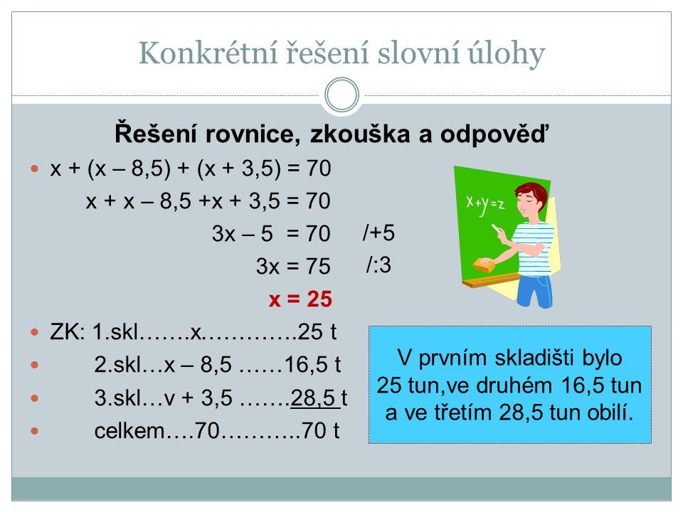 Řešení rovnice, zkouška a odpověď x + (x – 8,5) + (x + 3,5) = 70 x + x – 8,5 +x + 3,5 = 70 3x – 5 = 70 3x = 75 x = 25 ZK: 1.skl…….x………….25 t 2.skl…x –
