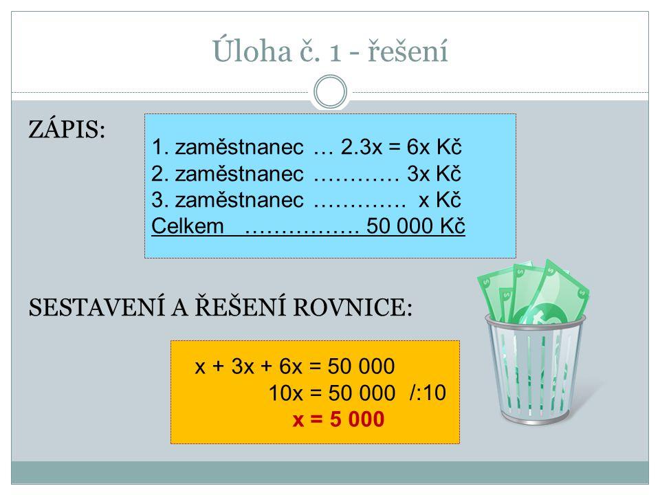 Úloha č. 1 - řešení ZÁPIS: SESTAVENÍ A ŘEŠENÍ ROVNICE: x + 3x + 6x = 50 000 10x = 50 000 x = 5 000 1. zaměstnanec … 2.3x = 6x Kč 2. zaměstnanec ………… 3