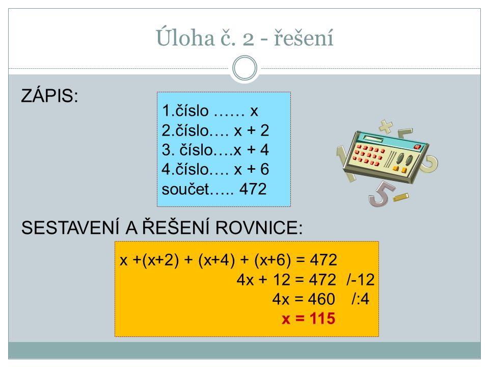 Úloha č. 2 - řešení ZÁPIS: SESTAVENÍ A ŘEŠENÍ ROVNICE: 1.číslo …… x 2.číslo…. x + 2 3. číslo….x + 4 4.číslo…. x + 6 součet….. 472 x +(x+2) + (x+4) + (