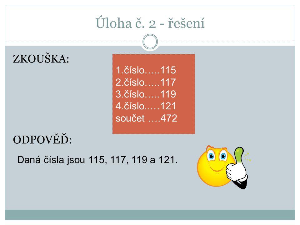 Úloha č. 2 - řešení ZKOUŠKA: ODPOVĚĎ: Daná čísla jsou 115, 117, 119 a 121. 1.číslo…..115 2.číslo…..117 3.číslo…..119 4.číslo..…121 součet ….472