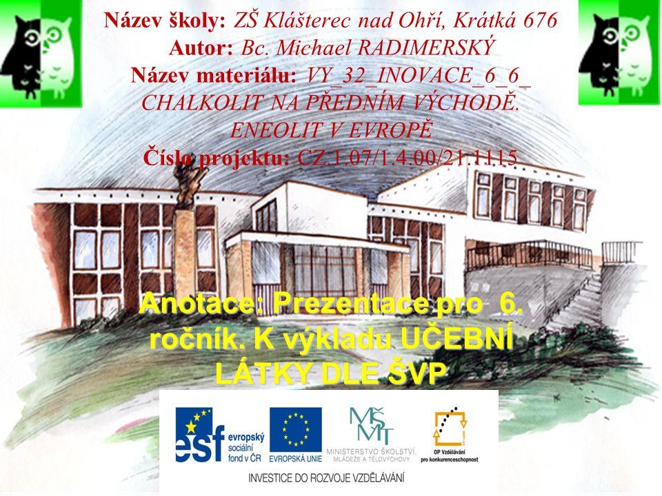 ZDROJE PRO OBRÁZKY: http://www.fysis.cz/Obrazky/BG/600jpg/varm25.jpghttp://www.fysis.cz/Obrazky/BG/600jpg/varm25.jpg http://uhm-prednasky.fpf.slu.cz/uploads/images/Kovy/20.jpghttp://uhm-prednasky.fpf.slu.cz/uploads/images/Kovy/20.jpg http://www.prazskestezky.cz/vinor/obr/keram.gifhttp://www.prazskestezky.cz/vinor/obr/keram.gif http://www.tlumacov.cz/historie/Images/podrobne_02.gifhttp://www.tlumacov.cz/historie/Images/podrobne_02.gif http://www.czech-press.cz/afp/editor/slozky/KO0806_SkotskoMenhiryscotland- 24.jpghttp://www.czech-press.cz/afp/editor/slozky/KO0806_SkotskoMenhiryscotland- 24.jpg http://www.petrstepanek.cz/web/images/stories/foto/megality.jpghttp://www.petrstepanek.cz/web/images/stories/foto/megality.jpg https://pf.ujep.cz/~velimskyt/pravek/04eneolit/en117.jpghttps://pf.ujep.cz/~velimskyt/pravek/04eneolit/en117.jpg http://bacrie.cestovatel.cz/img/clanek/1101/xxl/kanelovana-keramika.jpghttp://bacrie.cestovatel.cz/img/clanek/1101/xxl/kanelovana-keramika.jpg http://cestyapamatky.cz/img/foto/f/ohrada-nadoba-kultury-se-snurovou- keramikou.jpghttp://cestyapamatky.cz/img/foto/f/ohrada-nadoba-kultury-se-snurovou- keramikou.jpg http://nd03.jxs.cz/050/120/31c8d13a9c_66395775_o2.jpghttp://nd03.jxs.cz/050/120/31c8d13a9c_66395775_o2.jpg http://pohanstvi.files.wordpress.com/2011/12/05-vikletice.jpg?w=600&h=333http://pohanstvi.files.wordpress.com/2011/12/05-vikletice.jpg?w=600&h=333 http://www.uappmost.cz/html/gal21/obr2th1.jpghttp://www.uappmost.cz/html/gal21/obr2th1.jpg http://www.blucina.cz/dejiny/obrazky/vykopavky.jpghttp://www.blucina.cz/dejiny/obrazky/vykopavky.jpg https://pf.ujep.cz/~velimskyt/pravek/04eneolit/en145a.jpghttps://pf.ujep.cz/~velimskyt/pravek/04eneolit/en145a.jpg http://ces.mkcr.cz/en/img/1/4/4/p1941.jpghttp://ces.mkcr.cz/en/img/1/4/4/p1941.jpg http://www.phil.muni.cz/archeo/webmaster%20peppe/stara_mura/morarch/vyst avy/prostejov/obr14.jpghttp://www.phil.muni.cz/archeo/webmaster%20peppe/stara_mura/morarch/vyst avy/prostejov/obr14.jpg http://www.h