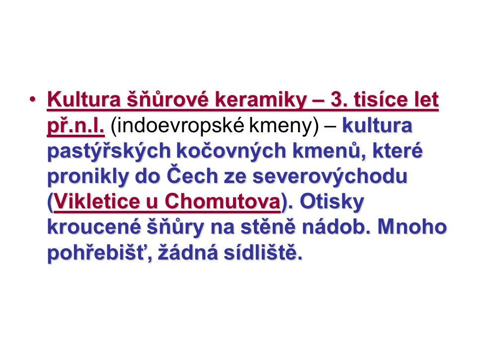 Kultura šňůrové keramiky – 3. tisíce let př.n.l.kultura pastýřských kočovných kmenů, které pronikly do Čech ze severovýchodu (Vikletice u Chomutova).