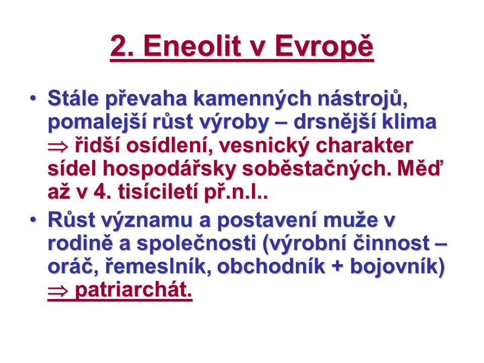 2. Eneolit v Evropě Stále převaha kamenných nástrojů, pomalejší růst výroby – drsnější klima  řidší osídlení, vesnický charakter sídel hospodářsky so
