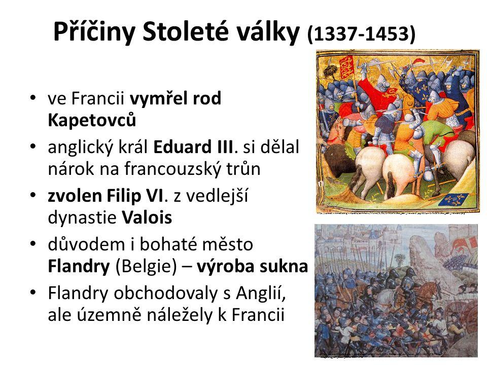 Příčiny Stoleté války (1337-1453) ve Francii vymřel rod Kapetovců anglický král Eduard III. si dělal nárok na francouzský trůn zvolen Filip VI. z vedl