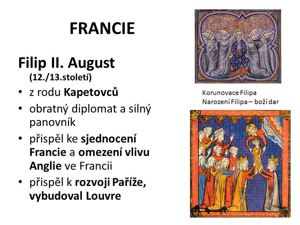 FRANCIE Filip II. August (12./13.století) z rodu Kapetovců obratný diplomat a silný panovník přispěl ke sjednocení Francie a omezení vlivu Anglie ve F