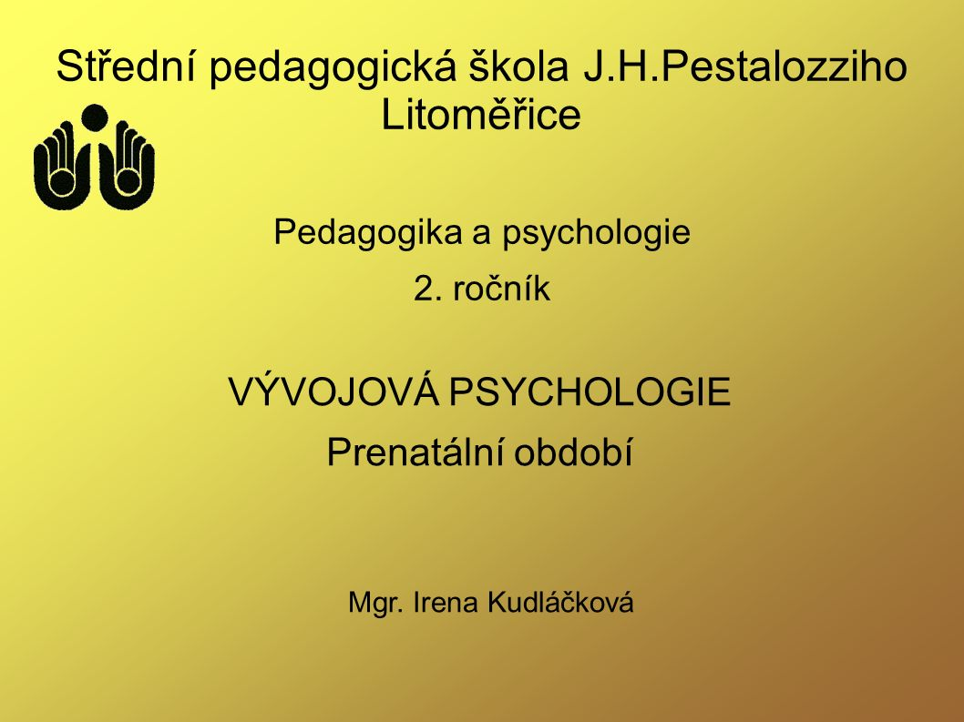 Střední pedagogická škola J.H.Pestalozziho Litoměřice Pedagogika a psychologie 2. ročník VÝVOJOVÁ PSYCHOLOGIE Prenatální období Mgr. Irena Kudláčková