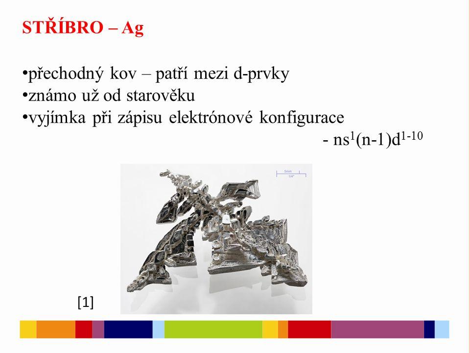 STŘÍBRO – Ag přechodný kov – patří mezi d-prvky známo už od starověku vyjímka při zápisu elektrónové konfigurace - ns 1 (n-1)d 1-10 [1]