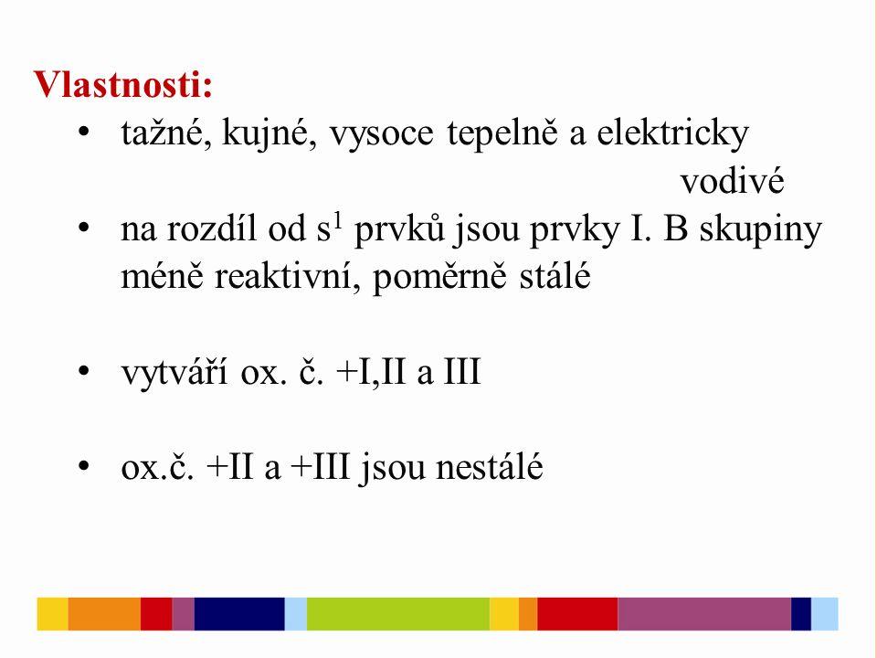 Vlastnosti: tažné, kujné, vysoce tepelně a elektricky vodivé na rozdíl od s 1 prvků jsou prvky I. B skupiny méně reaktivní, poměrně stálé vytváří ox.