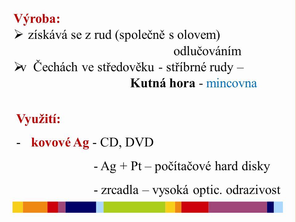 Výroba:  získává se z rud (společně s olovem) odlučováním  v Čechách ve středověku - stříbrné rudy – Kutná hora - mincovna Využití: -kovové Ag - CD,