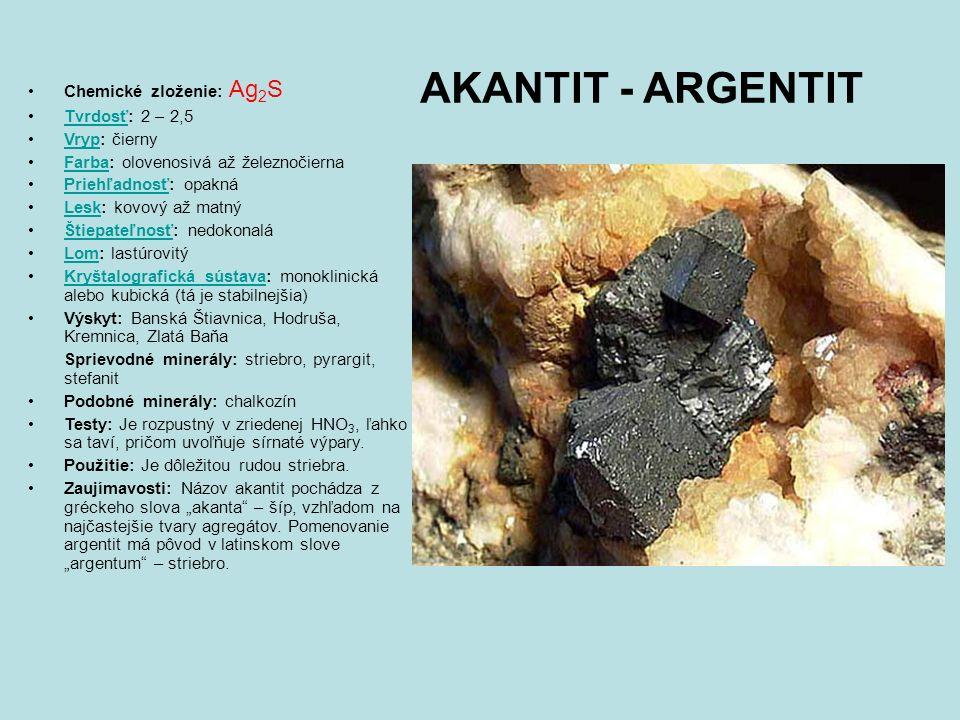 AKANTIT - ARGENTIT Chemické zloženie: Ag 2 S Tvrdosť: 2 – 2,5Tvrdosť Vryp: čiernyVryp Farba: olovenosivá až železnočiernaFarba Priehľadnosť: opaknáPriehľadnosť Lesk: kovový až matnýLesk Štiepateľnosť: nedokonaláŠtiepateľnosť Lom: lastúrovitýLom Kryštalografická sústava: monoklinická alebo kubická (tá je stabilnejšia)Kryštalografická sústava Výskyt: Banská Štiavnica, Hodruša, Kremnica, Zlatá Baňa Sprievodné minerály: striebro, pyrargit, stefanit Podobné minerály: chalkozín Testy: Je rozpustný v zriedenej HNO 3, ľahko sa taví, pričom uvoľňuje sírnaté výpary.