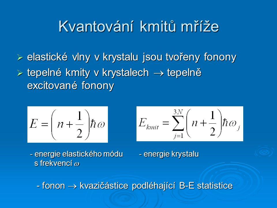 Kvantování kmitů mříže  elastické vlny v krystalu jsou tvořeny fonony  tepelné kmity v krystalech  tepelně excitované fonony - energie elastického módu s frekvencí  - energie krystalu - fonon  kvazičástice podléhající B-E statistice