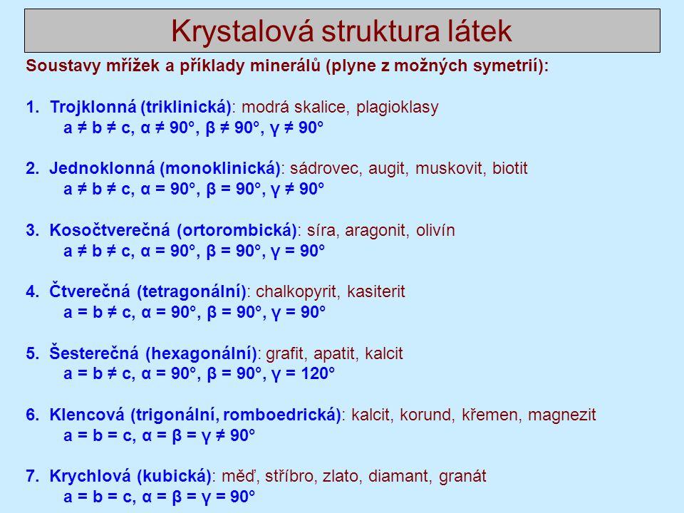 Krystalová struktura látek Poznámky ke krystalografickým soustavám: Lze odhadnout, že názvy většinou odpovídají tvaru buňkám ale nenechte se mýlit intuicí, jsou výjimky, například ortogonální soustava je česky kosočtverečná, názvy jsou odvozovány z tvarů a symetrií minerálů krystalizujících v dané soustavě, blíže viz například https://web.natur.cuni.cz/ugmnz/mineral/tvary.html https://web.natur.cuni.cz/ugmnz/mineral/tvary.html V mnoha případech volíme místo primitivní buňky elementární buňku větší, pokud je symetričtější.