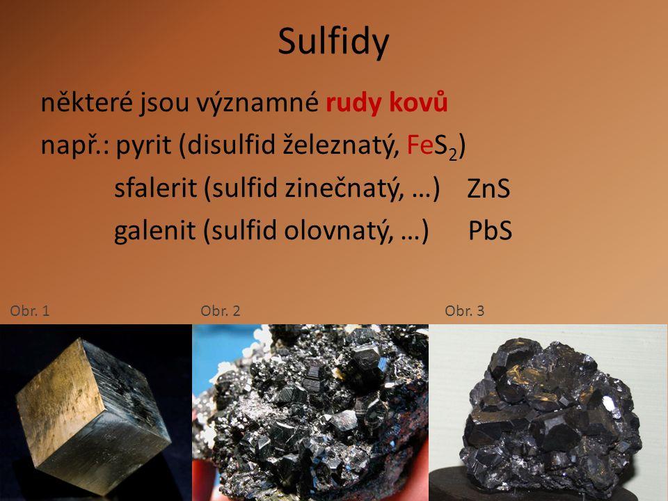 Sulfidy některé jsou významné rudy kovů např.: pyrit (disulfid železnatý, FeS 2 ) sfalerit (sulfid zinečnatý, …) galenit (sulfid olovnatý, …) ZnS PbS Obr.