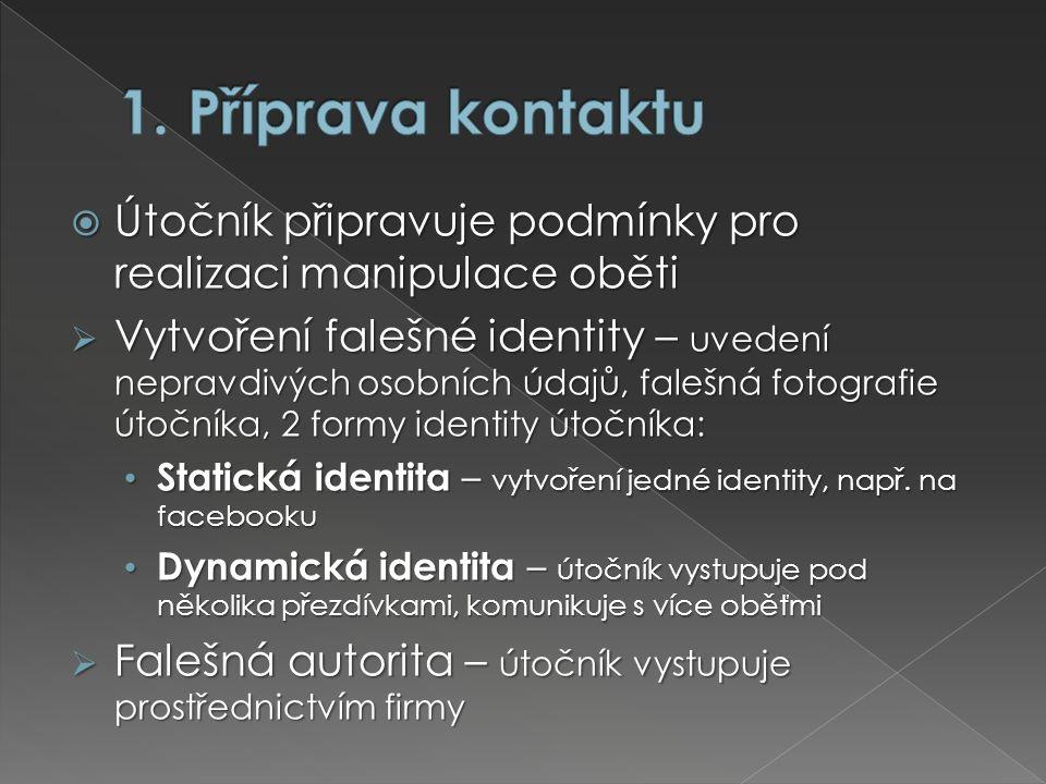  Útočník připravuje podmínky pro realizaci manipulace oběti  Vytvoření falešné identity – uvedení nepravdivých osobních údajů, falešná fotografie útočníka, 2 formy identity útočníka: Statická identita – vytvoření jedné identity, např.