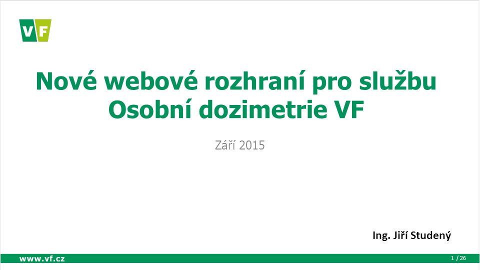 / 26 Nové webové rozhraní pro službu Osobní dozimetrie VF Září 2015 1 Ing. Jiří Studený