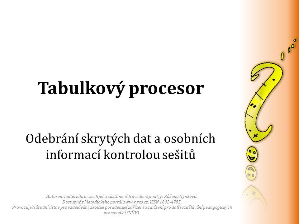 Tabulkový procesor Odebrání skrytých dat a osobních informací kontrolou sešitů Autorem materiálu a všech jeho částí, není-li uvedeno jinak, je Růžena Hynková.