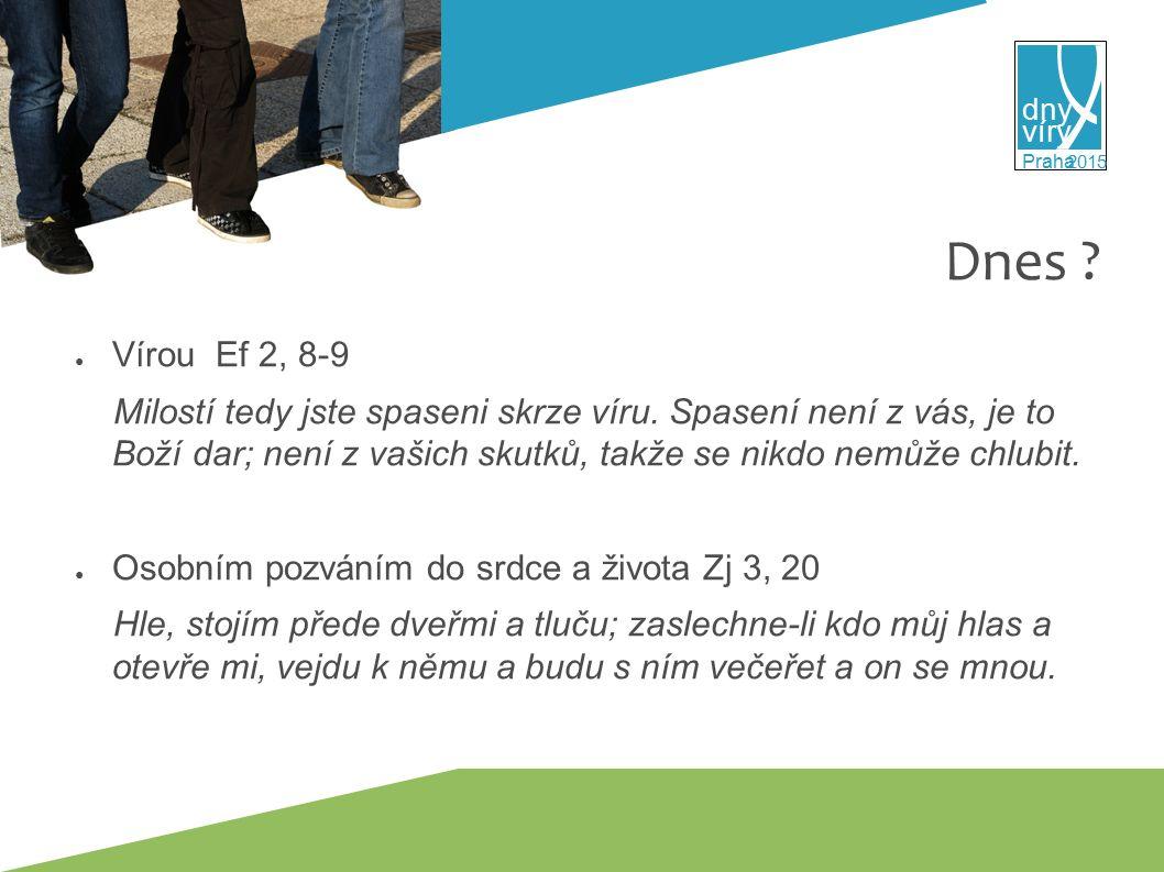 víry dny 2015 Praha Dnes . ● Vírou Ef 2, 8-9 Milostí tedy jste spaseni skrze víru.