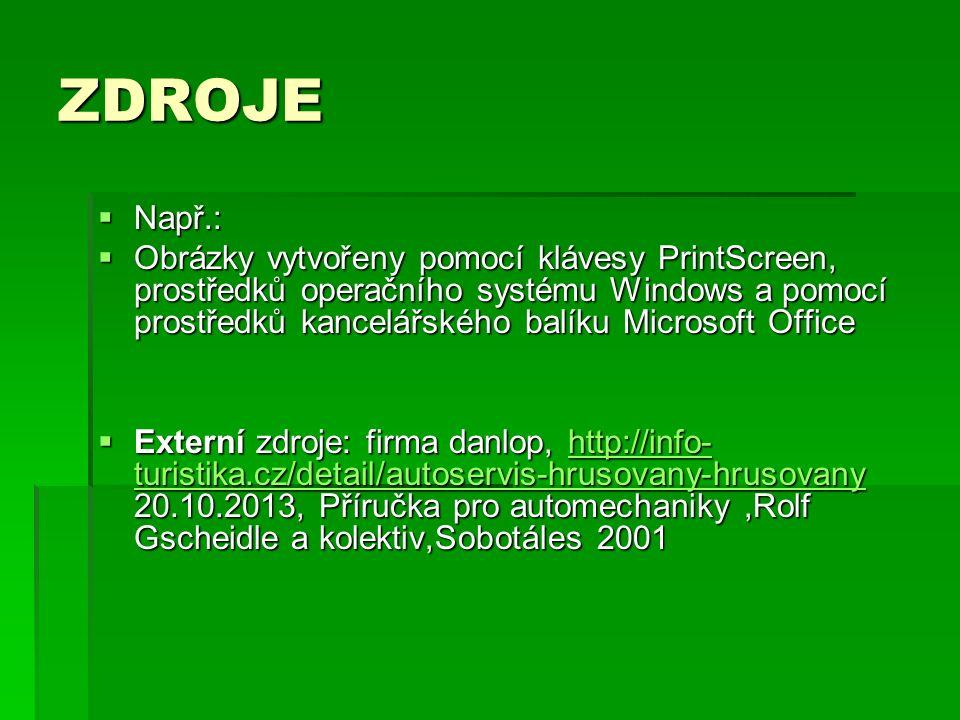 ZDROJE  Např.:  Obrázky vytvořeny pomocí klávesy PrintScreen, prostředků operačního systému Windows a pomocí prostředků kancelářského balíku Microsoft Office  Externí zdroje: firma danlop, http://info- turistika.cz/detail/autoservis-hrusovany-hrusovany 20.10.2013, Příručka pro automechaniky,Rolf Gscheidle a kolektiv,Sobotáles 2001 http://info- turistika.cz/detail/autoservis-hrusovany-hrusovanyhttp://info- turistika.cz/detail/autoservis-hrusovany-hrusovany