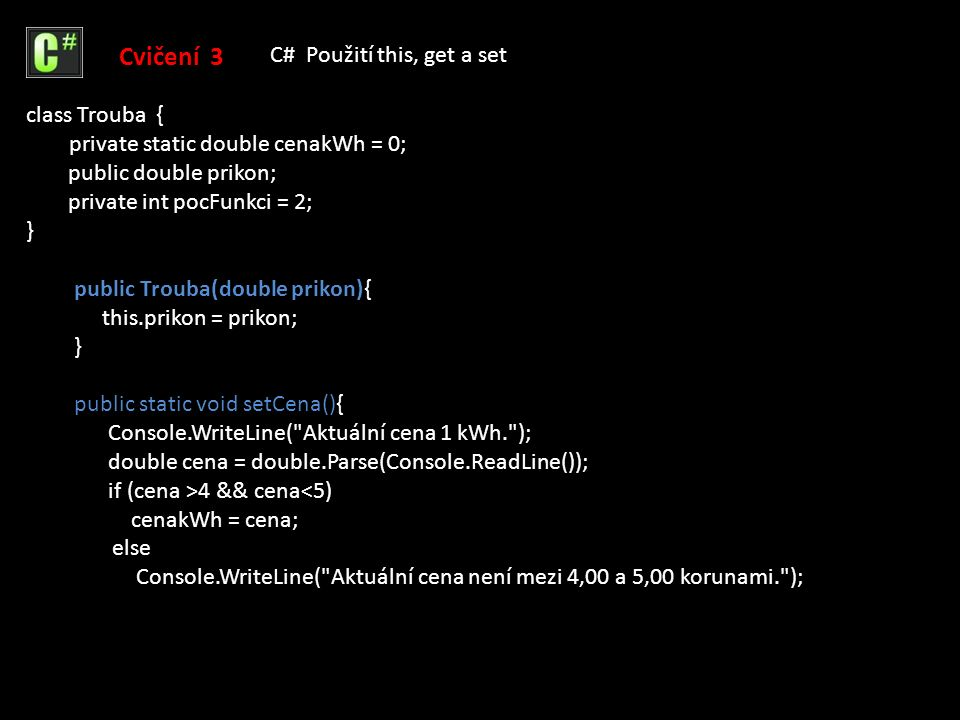 public static double getCena(){ return cenakWh; } public void setFunkce(int pocFunkci){ if (pocFunkci<=1) Console.WriteLine( Trouba musí mít více než 2 funkce. ); else this.pocFunkci = pocFunkci; } public double cenaPeceni(int doba){ return cenakWh/60 * prikon * doba; } Cvičení 3 C# Použití this, get a set