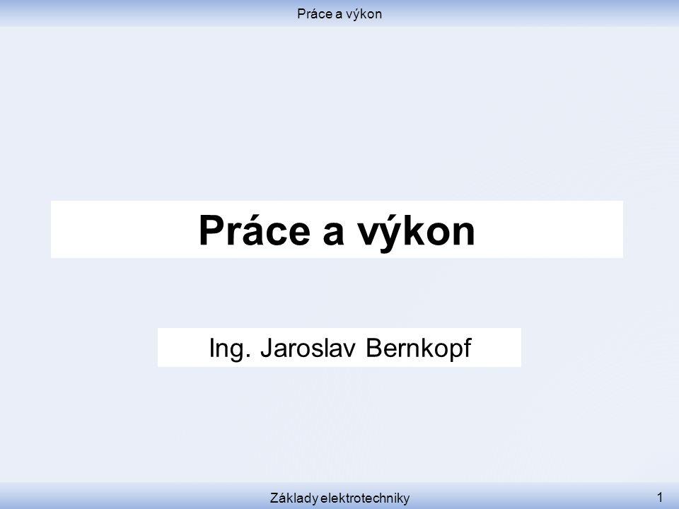 Práce a výkon Základy elektrotechniky 1 Práce a výkon Ing. Jaroslav Bernkopf