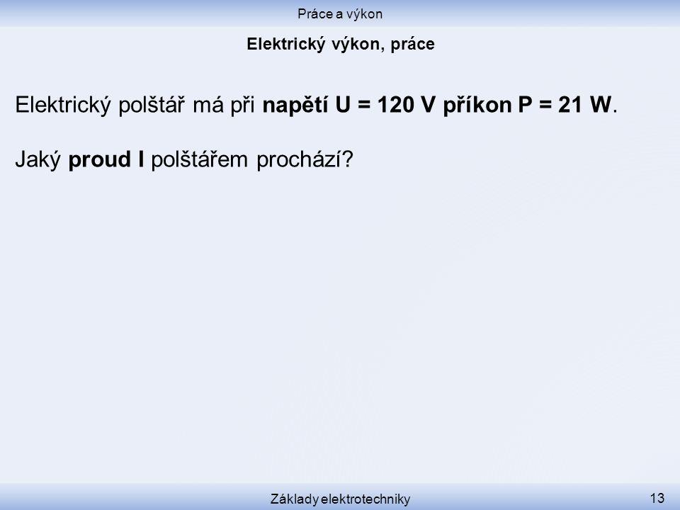 Práce a výkon Základy elektrotechniky 13 Elektrický polštář má při napětí U = 120 V příkon P = 21 W. Jaký proud I polštářem prochází?