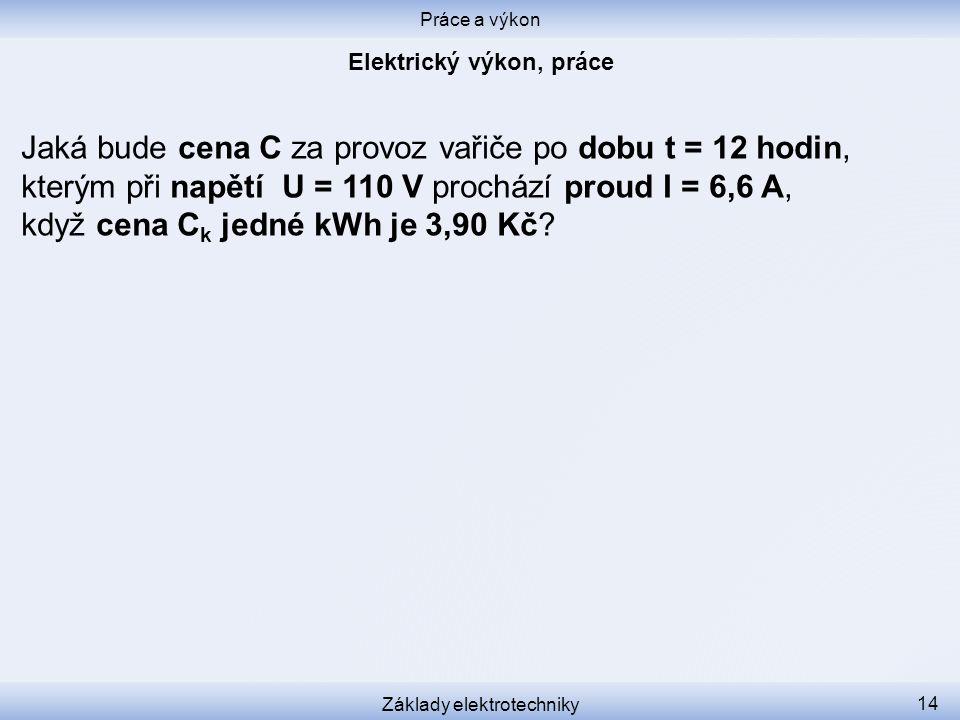 Práce a výkon Základy elektrotechniky 14 Jaká bude cena C za provoz vařiče po dobu t = 12 hodin, kterým při napětí U = 110 V prochází proud I = 6,6 A,