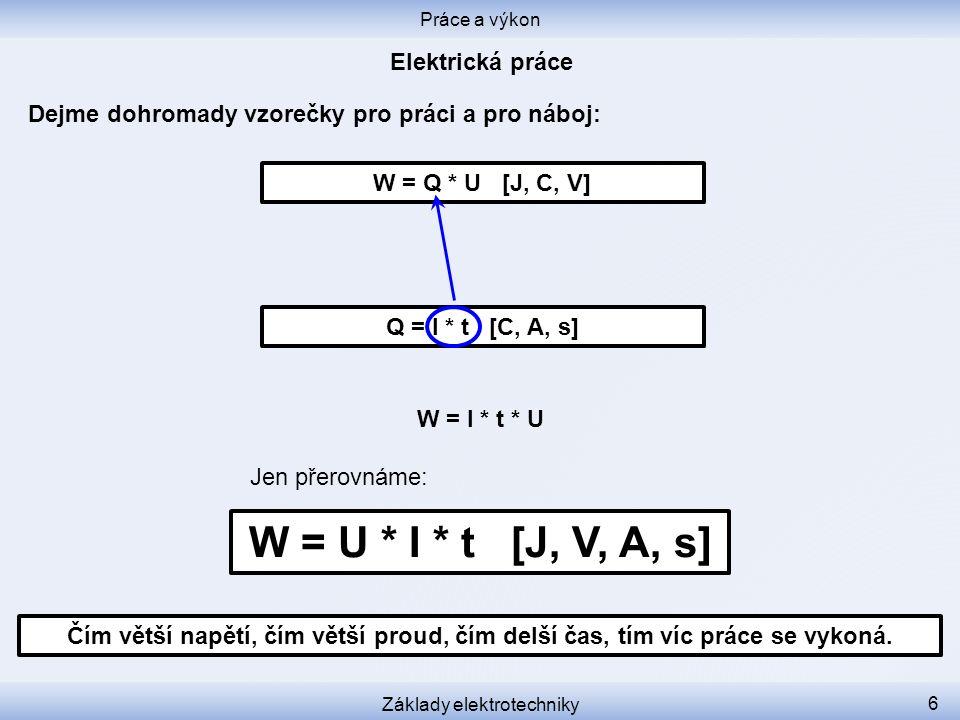 Dejme dohromady vzorečky pro práci a pro náboj: Práce a výkon Základy elektrotechniky 6 Q = I * t [C, A, s] W = Q * U [J, C, V] W = U * I * t [J, V, A