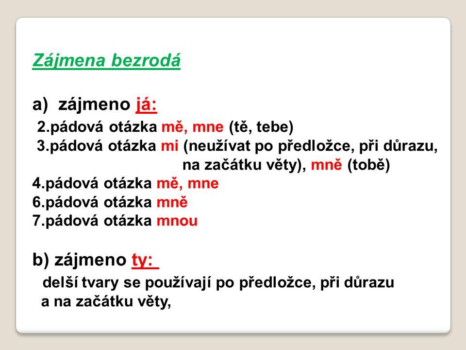 Zájmena bezrodá a)zájmeno já: 2.pádová otázka mě, mne (tě, tebe) 3.pádová otázka mi (neužívat po předložce, při důrazu, na začátku věty), mně (tobě) 4.pádová otázka mě, mne 6.pádová otázka mně 7.pádová otázka mnou b) zájmeno ty: delší tvary se používají po předložce, při důrazu a na začátku věty,