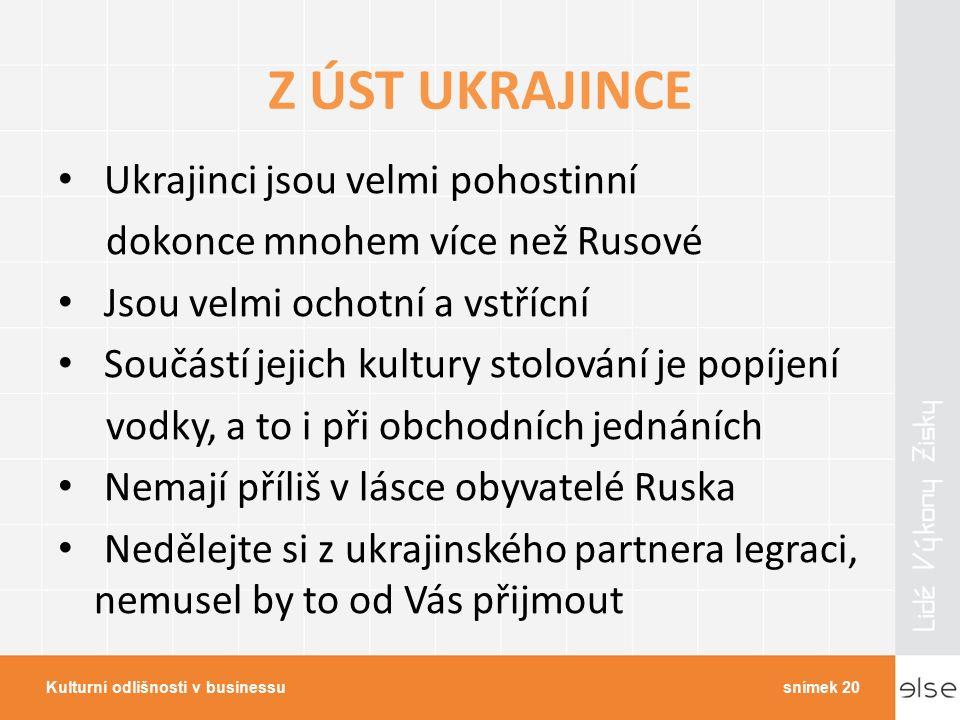 Z ÚST UKRAJINCE Ukrajinci jsou velmi pohostinní dokonce mnohem více než Rusové Jsou velmi ochotní a vstřícní Součástí jejich kultury stolování je popíjení vodky, a to i při obchodních jednáních Nemají příliš v lásce obyvatelé Ruska Nedělejte si z ukrajinského partnera legraci, nemusel by to od Vás přijmout Kulturní odlišnosti v businessusnímek 20