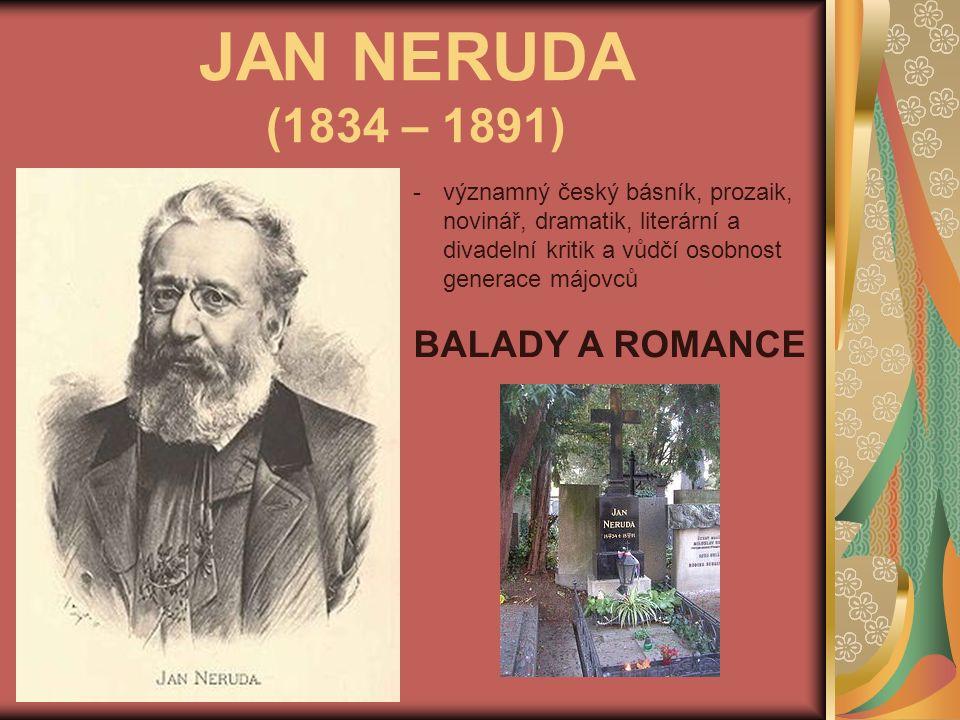 JAN NERUDA (1834 – 1891) -významný český básník, prozaik, novinář, dramatik, literární a divadelní kritik a vůdčí osobnost generace májovců BALADY A ROMANCE