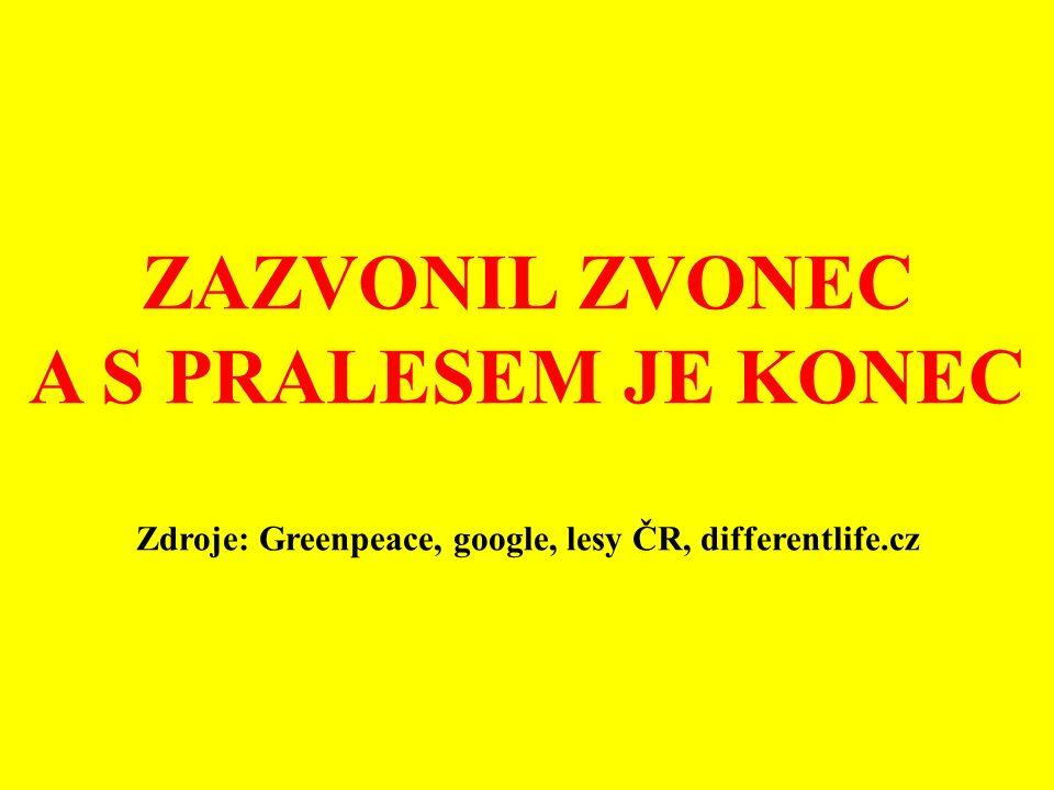 ZAZVONIL ZVONEC A S PRALESEM JE KONEC Zdroje: Greenpeace, google, lesy ČR, differentlife.cz