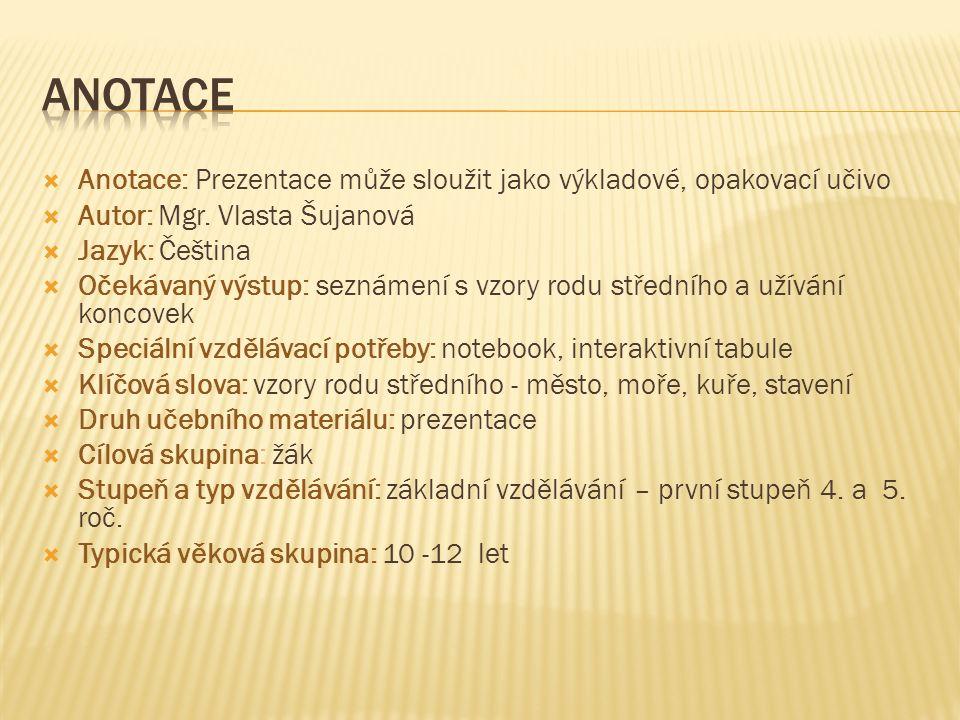  Anotace: Prezentace může sloužit jako výkladové, opakovací učivo  Autor: Mgr. Vlasta Šujanová  Jazyk: Čeština  Očekávaný výstup: seznámení s vzor