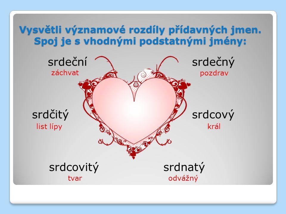 Vysvětli významové rozdíly přídavných jmen. Spoj je s vhodnými podstatnými jmény: srdečnísrdečný srdčitýsrdcový srdcovitýsrdnatý záchvat pozdrav list
