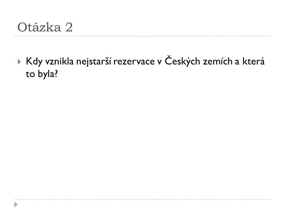 Otázka 2  Kdy vznikla nejstarší rezervace v Českých zemích a která to byla