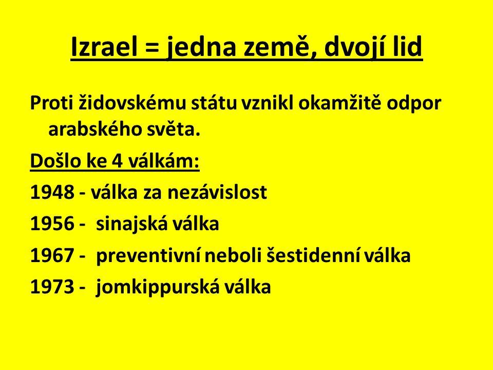 Izrael = jedna země, dvojí lid Proti židovskému státu vznikl okamžitě odpor arabského světa. Došlo ke 4 válkám: 1948 - válka za nezávislost 1956 - sin