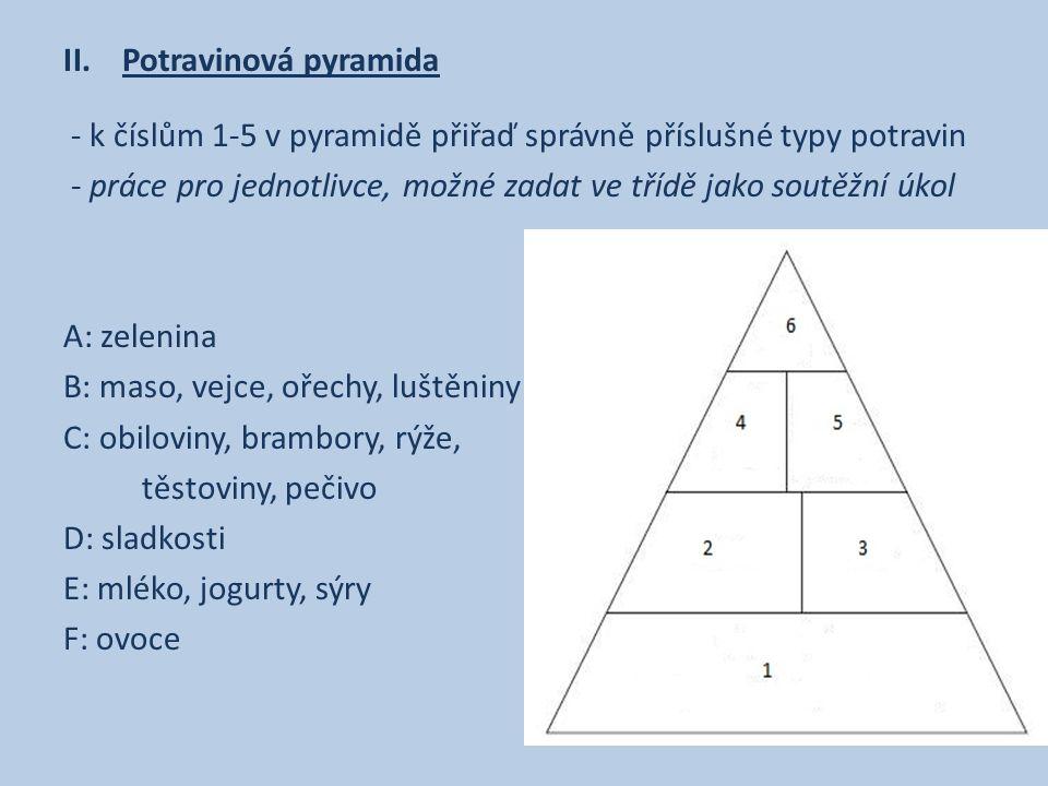 II.Potravinová pyramida - k číslům 1-5 v pyramidě přiřaď správně příslušné typy potravin - práce pro jednotlivce, možné zadat ve třídě jako soutěžní úkol A: zelenina B: maso, vejce, ořechy, luštěniny C: obiloviny, brambory, rýže, těstoviny, pečivo D: sladkosti E: mléko, jogurty, sýry F: ovoce