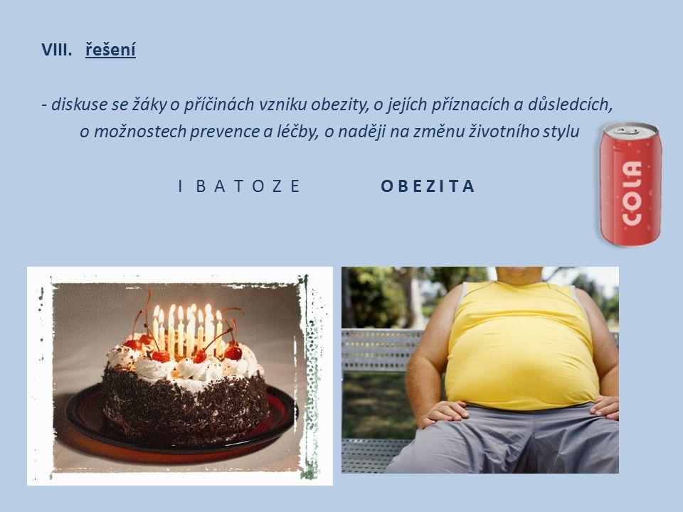 VIII. řešení - diskuse se žáky o příčinách vzniku obezity, o jejích příznacích a důsledcích, o možnostech prevence a léčby, o naději na změnu životníh