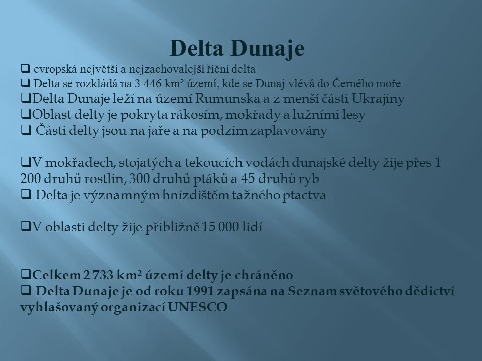  evropská největší a nejzachovalejší říční delta  Delta se rozkládá na 3 446 km² území, kde se Dunaj vlévá do Černého moře  Delta Dunaje leží na území Rumunska a z menší části Ukrajiny  Oblast delty je pokryta rákosím, mokřady a lužními lesy  Části delty jsou na jaře a na podzim zaplavovány  V mokřadech, stojatých a tekoucích vodách dunajské delty žije přes 1 200 druhů rostlin, 300 druhů ptáků a 45 druhů ryb  Delta je významným hnízdištěm tažného ptactva  V oblasti delty žije přibližně 15 000 lidí  Celkem 2 733 km² území delty je chráněno  Delta Dunaje je od roku 1991 zapsána na Seznam světového dědictví vyhlašovaný organizací UNESCO