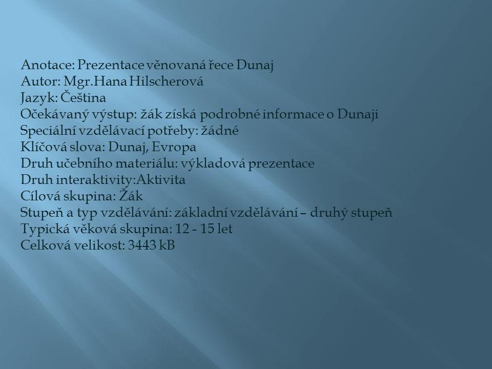 Anotace: Prezentace věnovaná řece Dunaj Autor: Mgr.Hana Hilscherová Jazyk: Čeština Očekávaný výstup: žák získá podrobné informace o Dunaji Speciální v